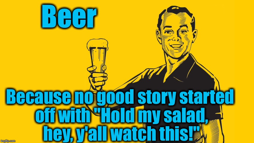 "Beer, the breakfast, lunch and dinner of KenJ!  | Beer Because no good story started off with ""Hold my salad, hey, y'all watch this!"" 