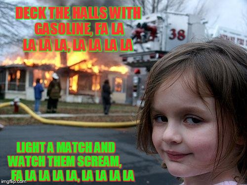 'Tis the season | DECK THE HALLS WITH GASOLINE, FA LA LA LA LA, LA LA LA LA LIGHT A MATCH AND     WATCH THEM SCREAM,        FA LA LA LA LA, LA LA LA LA | image tagged in memes,disaster girl | made w/ Imgflip meme maker