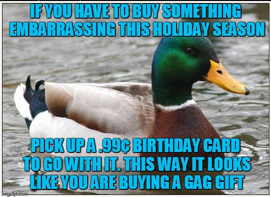 Feel awkward no more | IF YOU HAVE TO BUY SOMETHING EMBARRASSING THIS HOLIDAY SEASON PICK UP A .99¢ BIRTHDAY CARD TO GO WITH IT. THIS WAY IT LOOKS LIKE YOU ARE BUY | image tagged in memes,actual advice mallard | made w/ Imgflip meme maker