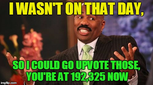 Steve Harvey Meme | I WASN'T ON THAT DAY, SO I COULD GO UPVOTE THOSE, YOU'RE AT 192,325 NOW | image tagged in memes,steve harvey | made w/ Imgflip meme maker