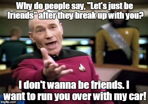 "Picard Wtf Meme | Why do people say, ""Let's just be friends"" after they break up with you? I don't wanna be friends. I want to run you over with my car! 