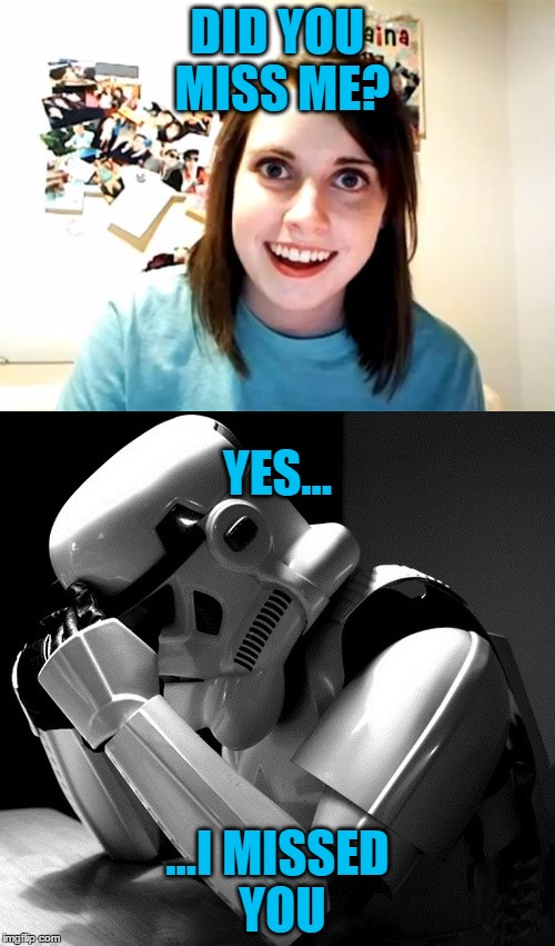 She Thinks They Hit It Off Together | DID YOU MISS ME? ...I MISSED YOU YES... | image tagged in overly attached girlfriend,stormtrooper,star wars,funny memes | made w/ Imgflip meme maker