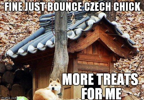 FINE JUST BOUNCE CZECH CHICK MORE TREATS FOR ME | made w/ Imgflip meme maker