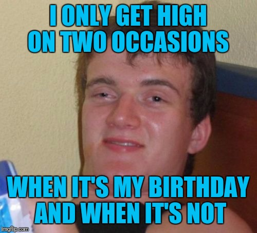 10 Guy Meme | I ONLY GET HIGH ON TWO OCCASIONS WHEN IT'S MY BIRTHDAY AND WHEN IT'S NOT | image tagged in memes,10 guy | made w/ Imgflip meme maker