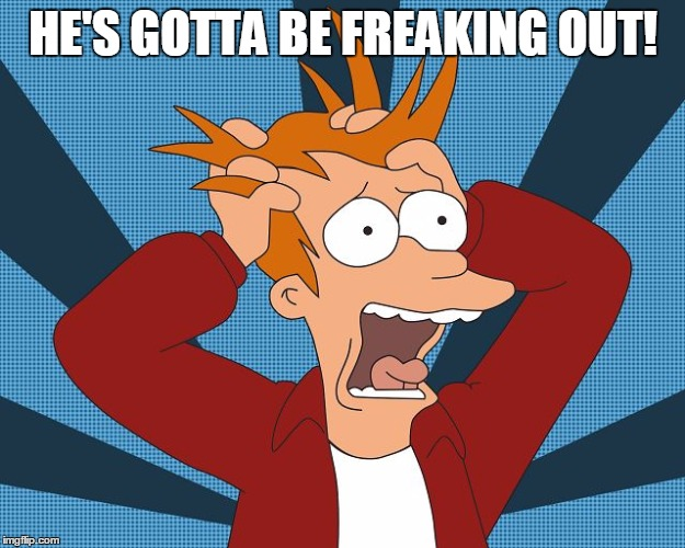 Fry Losing His Mind | HE'S GOTTA BE FREAKING OUT! | image tagged in fry losing his mind | made w/ Imgflip meme maker