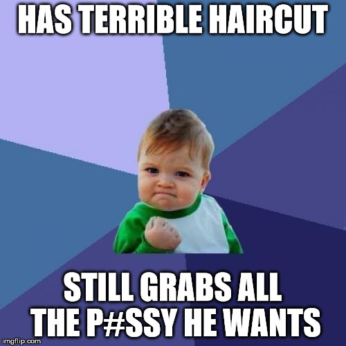Success Kid Meme | HAS TERRIBLE HAIRCUT STILL GRABS ALL THE P#SSY HE WANTS | image tagged in memes,success kid | made w/ Imgflip meme maker