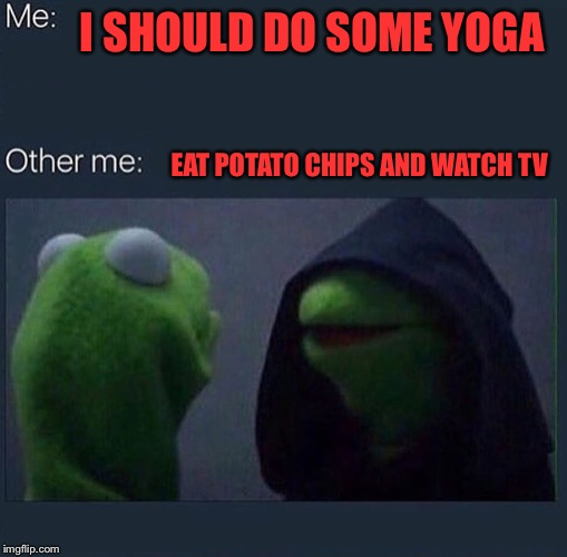 Evil Kermit | I SHOULD DO SOME YOGA EAT POTATO CHIPS AND WATCH TV | image tagged in evil kermit | made w/ Imgflip meme maker