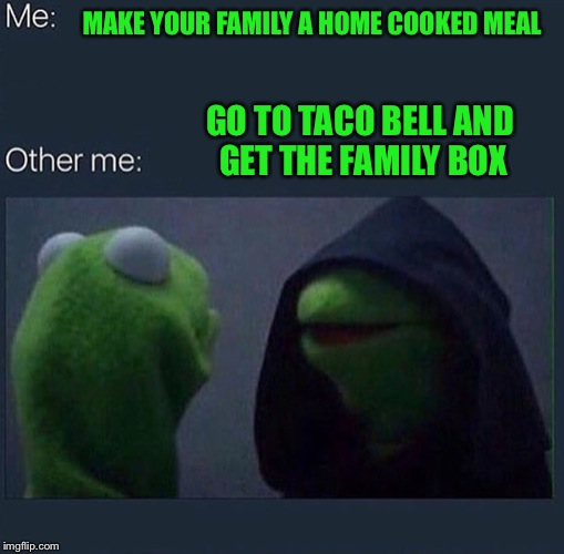 Evil Kermit | MAKE YOUR FAMILY A HOME COOKED MEAL GO TO TACO BELL AND GET THE FAMILY BOX | image tagged in evil kermit | made w/ Imgflip meme maker
