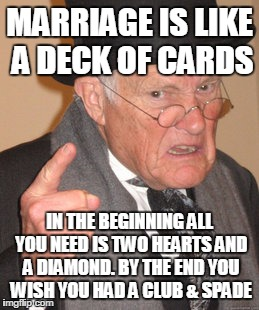 Back In My Day Meme | MARRIAGE IS LIKE A DECK OF CARDS IN THE BEGINNING ALL YOU NEED IS TWO HEARTS AND A DIAMOND. BY THE END YOU WISH YOU HAD A CLUB & SPADE | image tagged in memes,back in my day | made w/ Imgflip meme maker