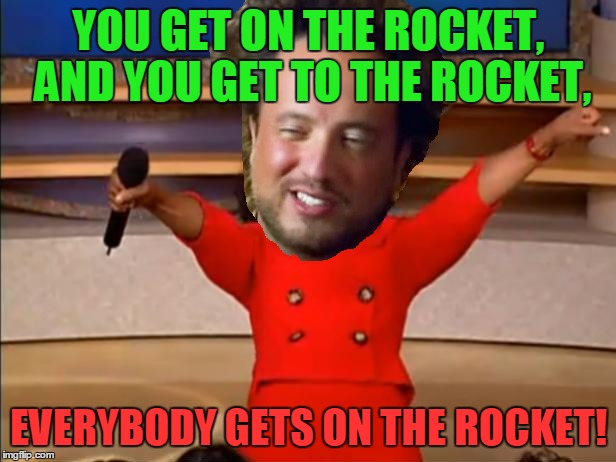 YOU GET ON THE ROCKET, AND YOU GET TO THE ROCKET, EVERYBODY GETS ON THE ROCKET! | made w/ Imgflip meme maker