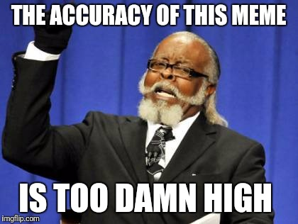Too Damn High Meme | THE ACCURACY OF THIS MEME IS TOO DAMN HIGH | image tagged in memes,too damn high | made w/ Imgflip meme maker