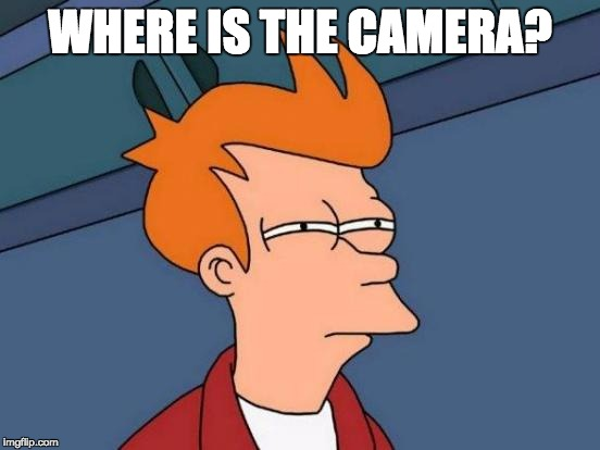 WHERE IS THE CAMERA? | image tagged in memes,futurama fry | made w/ Imgflip meme maker