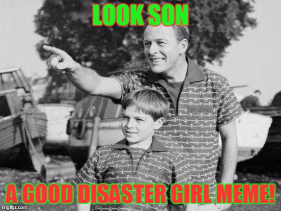 LOOK SON A GOOD DISASTER GIRL MEME! | made w/ Imgflip meme maker