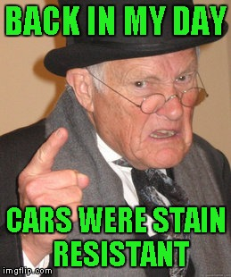Back In My Day Meme | BACK IN MY DAY CARS WERE STAIN  RESISTANT | image tagged in memes,back in my day | made w/ Imgflip meme maker