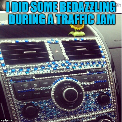 I DID SOME BEDAZZLING DURING A TRAFFIC JAM | made w/ Imgflip meme maker