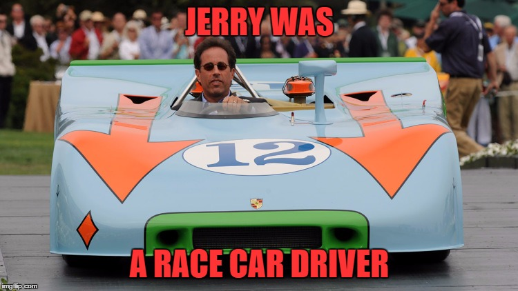who knew | JERRY WAS A RACE CAR DRIVER | image tagged in jerry seinfeld,primus | made w/ Imgflip meme maker