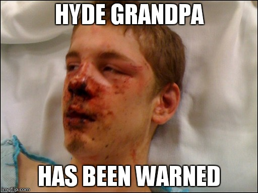 HYDE GRANDPA has been warned | HYDE GRANDPA HAS BEEN WARNED | image tagged in nosebleed | made w/ Imgflip meme maker