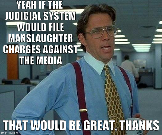 That Would Be Great Meme | YEAH IF THE JUDICIAL SYSTEM WOULD FILE MANSLAUGHTER CHARGES AGAINST THE MEDIA THAT WOULD BE GREAT, THANKS | image tagged in memes,that would be great | made w/ Imgflip meme maker