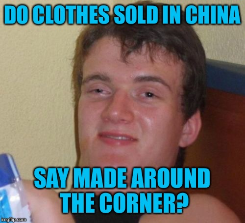 *hits blunt* | DO CLOTHES SOLD IN CHINA SAY MADE AROUND THE CORNER? | image tagged in memes,10 guy,china,hits blunt | made w/ Imgflip meme maker