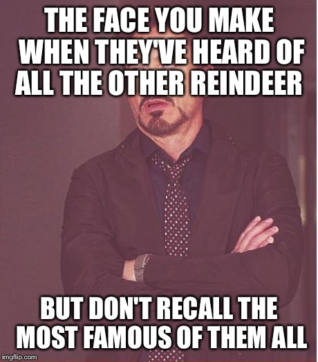 Face You Make Robert Downey Jr Meme | THE FACE YOU MAKE WHEN THEY'VE HEARD OF ALL THE OTHER REINDEER BUT DON'T RECALL THE MOST FAMOUS OF THEM ALL | image tagged in memes,face you make robert downey jr,song lyrics,rudolph | made w/ Imgflip meme maker