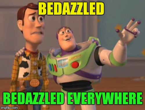 X, X Everywhere Meme | BEDAZZLED BEDAZZLED EVERYWHERE | image tagged in memes,x,x everywhere,x x everywhere | made w/ Imgflip meme maker