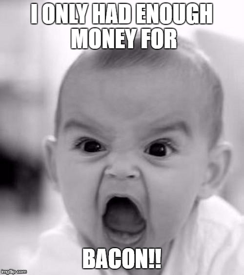 I ONLY HAD ENOUGH MONEY FOR BACON!! | made w/ Imgflip meme maker