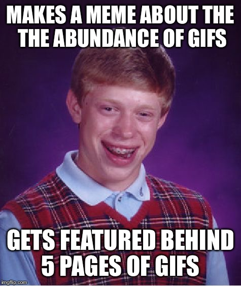 I declare Monday is meme only day. #memesmatter #iliketoread #dontpushplay #makemorememes #mondayismemeday | MAKES A MEME ABOUT THE THE ABUNDANCE OF GIFS GETS FEATURED BEHIND 5 PAGES OF GIFS | image tagged in memes,bad luck brian | made w/ Imgflip meme maker