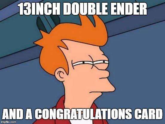 Futurama Fry Meme | 13INCH DOUBLE ENDER AND A CONGRATULATIONS CARD | image tagged in memes,futurama fry | made w/ Imgflip meme maker