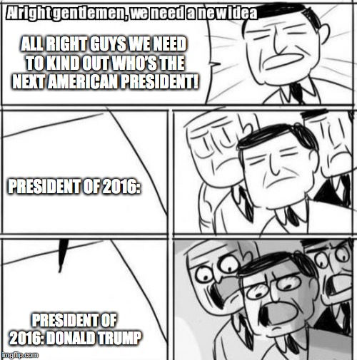 2016 presidential election in a nut shell… | ALL RIGHT GUYS WE NEED TO KIND OUT WHO'S THE NEXT AMERICAN PRESIDENT! PRESIDENT OF 2016: PRESIDENT OF 2016: DONALD TRUMP | image tagged in memes,alright gentlemen we need a new idea | made w/ Imgflip meme maker