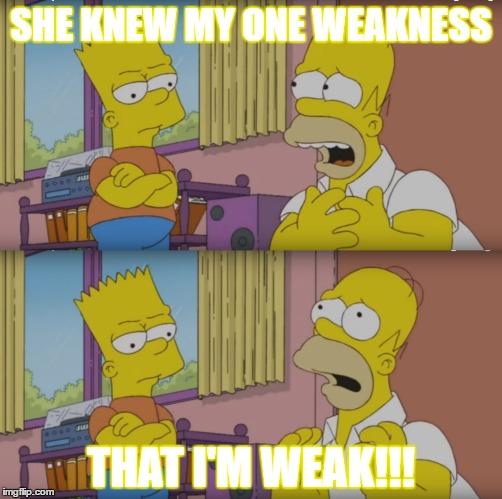 My One and Only Weakness | SHE KNEW MY ONE WEAKNESS THAT I'M WEAK!!! | image tagged in homer,bart,meme,cartoon,the simpsons | made w/ Imgflip meme maker