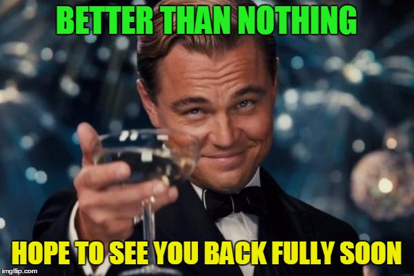 Leonardo Dicaprio Cheers Meme | BETTER THAN NOTHING HOPE TO SEE YOU BACK FULLY SOON | image tagged in memes,leonardo dicaprio cheers | made w/ Imgflip meme maker