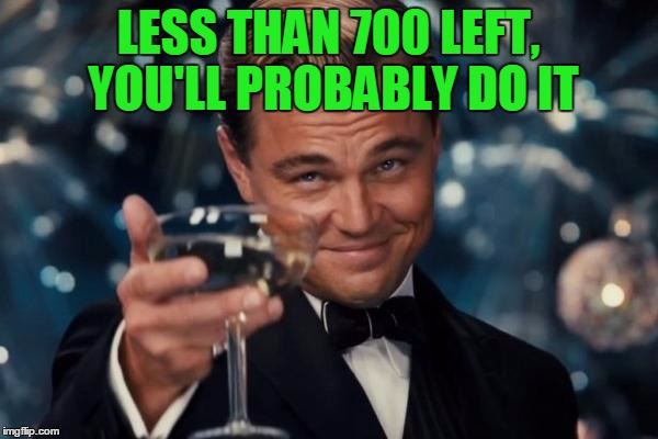 Leonardo Dicaprio Cheers Meme | LESS THAN 700 LEFT, YOU'LL PROBABLY DO IT | image tagged in memes,leonardo dicaprio cheers | made w/ Imgflip meme maker