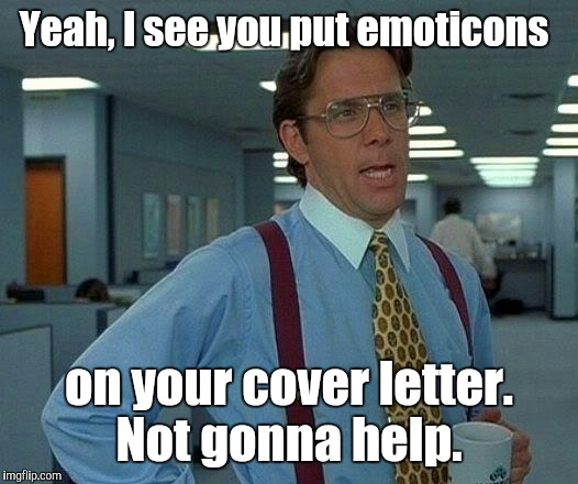 That Would Be Great Meme | Yeah, I see you put emoticons on your cover letter. Not gonna help. | image tagged in memes,that would be great | made w/ Imgflip meme maker