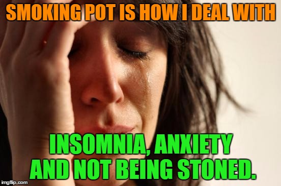 Smoking pot |  SMOKING POT IS HOW I DEAL WITH; INSOMNIA, ANXIETY AND NOT BEING STONED. | image tagged in memes,first world problems,funny,pot,anxiety,insomnia | made w/ Imgflip meme maker