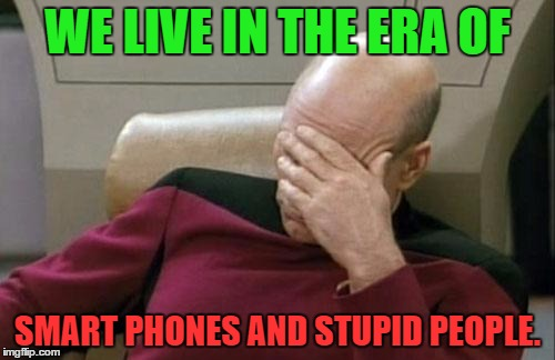 We live in the era of .... | WE LIVE IN THE ERA OF SMART PHONES AND STUPID PEOPLE. | image tagged in memes,captain picard facepalm,funny,phones,people,smart | made w/ Imgflip meme maker