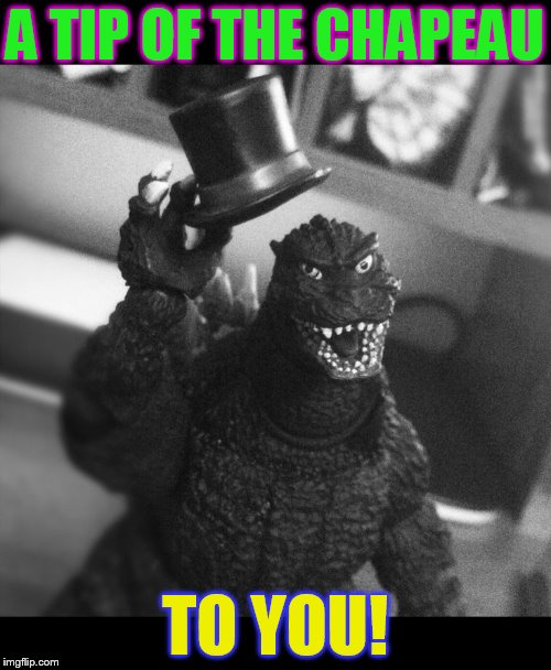 Godzilla Tip of the Hat | A TIP OF THE CHAPEAU TO YOU! | image tagged in godzilla tip of the hat | made w/ Imgflip meme maker