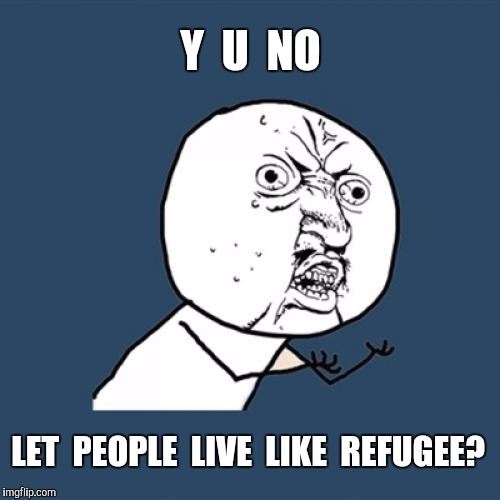 Y U No Meme | Y  U  NO LET  PEOPLE  LIVE  LIKE  REFUGEE? | image tagged in memes,y u no | made w/ Imgflip meme maker
