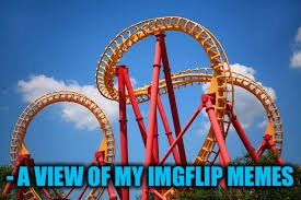 - A VIEW OF MY IMGFLIP MEMES | made w/ Imgflip meme maker
