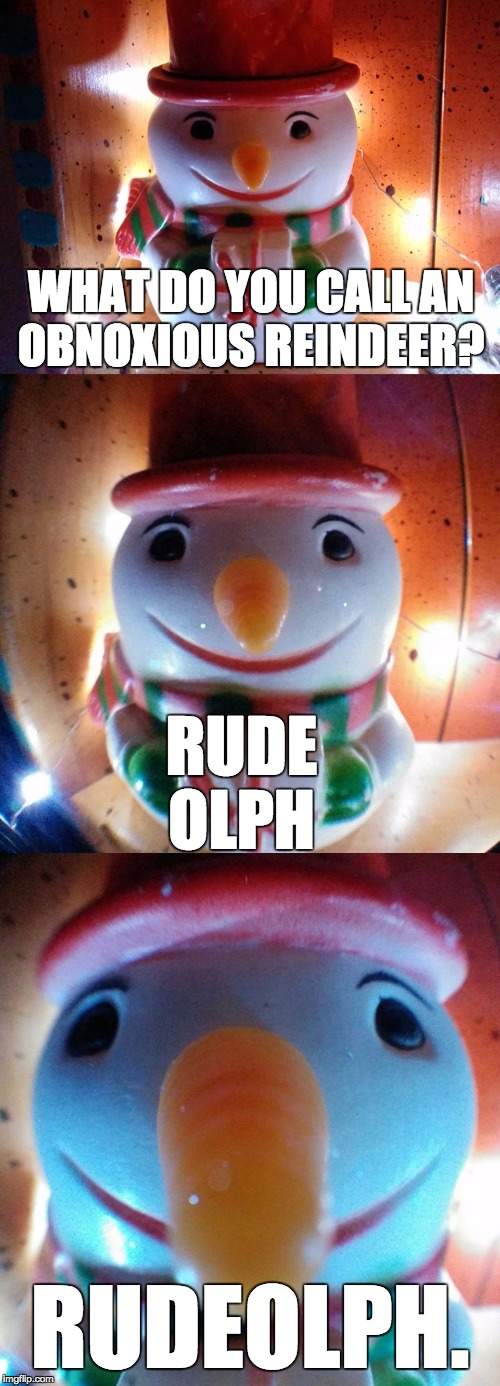 Obnoxious reindeer. | WHAT DO YOU CALL AN OBNOXIOUS REINDEER? RUDEOLPH. RUDE OLPH | image tagged in snow joke,rudolph,snowjoke,snowman,letsgetwordy,rude | made w/ Imgflip meme maker