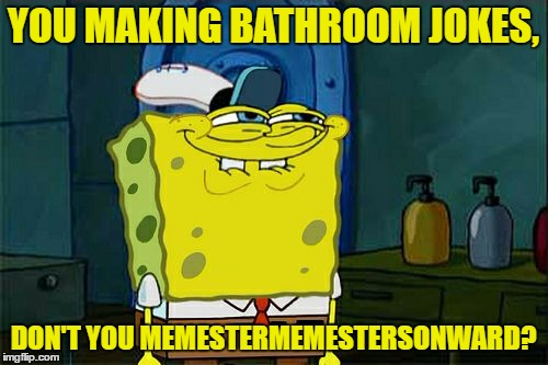 Dont You Squidward Meme | YOU MAKING BATHROOM JOKES, DON'T YOU MEMESTERMEMESTERSONWARD? | image tagged in memes,dont you squidward | made w/ Imgflip meme maker