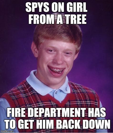 Only After the Squirrels Steal His Nuts | SPYS ON GIRL FROM A TREE FIRE DEPARTMENT HAS TO GET HIM BACK DOWN | image tagged in memes,bad luck brian | made w/ Imgflip meme maker