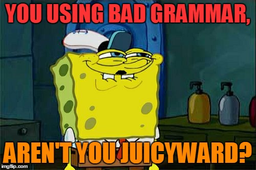 Dont You Squidward Meme | YOU USING BAD GRAMMAR, AREN'T YOU JUICYWARD? | image tagged in memes,dont you squidward | made w/ Imgflip meme maker
