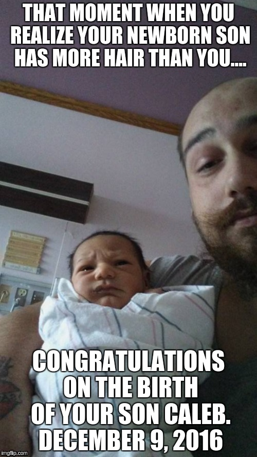 Chris and Caleb | THAT MOMENT WHEN YOU REALIZE YOUR NEWBORN SON HAS MORE HAIR THAN YOU.... CONGRATULATIONS ON THE BIRTH OF YOUR SON CALEB. DECEMBER 9, 2016 | image tagged in memes | made w/ Imgflip meme maker