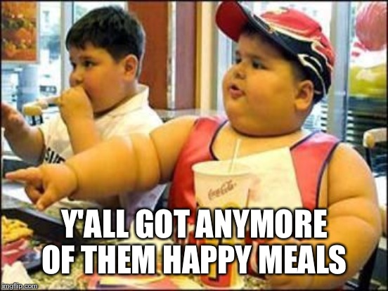 Y'ALL GOT ANYMORE OF THEM HAPPY MEALS | made w/ Imgflip meme maker