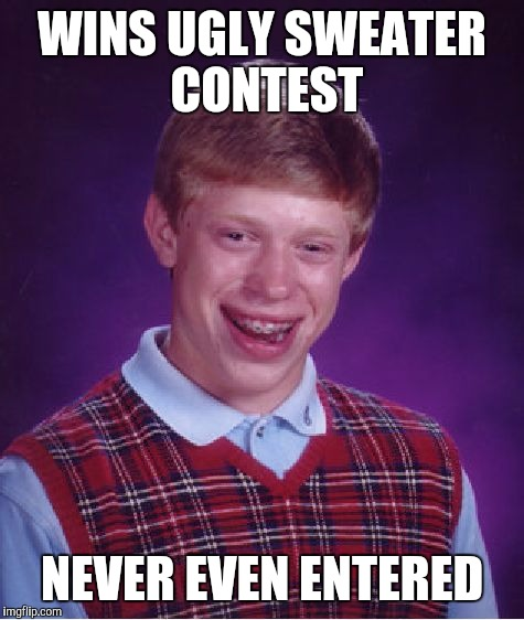 Bad Luck Brian Meme | WINS UGLY SWEATER CONTEST NEVER EVEN ENTERED | image tagged in memes,bad luck brian | made w/ Imgflip meme maker
