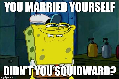 Dont You Squidward Meme | YOU MARRIED YOURSELF DIDN'T YOU SQUIDWARD? | image tagged in memes,dont you squidward | made w/ Imgflip meme maker