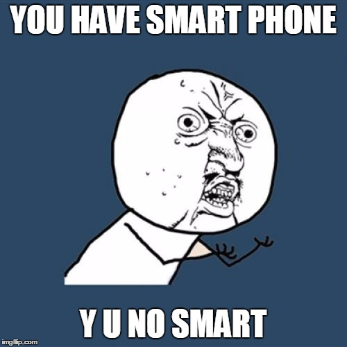 Y U No Meme | YOU HAVE SMART PHONE Y U NO SMART | image tagged in memes,y u no | made w/ Imgflip meme maker