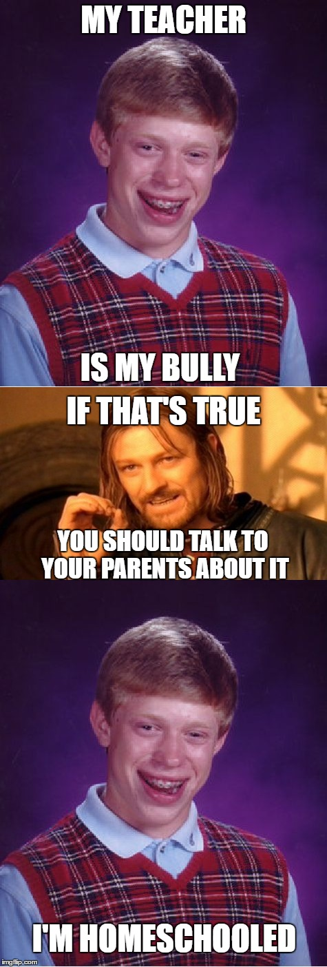 I can see how that would be a problem... |  MY TEACHER; IS MY BULLY; IF THAT'S TRUE; YOU SHOULD TALK TO YOUR PARENTS ABOUT IT; I'M HOMESCHOOLED | image tagged in bad luck brian,one does not simply,bullying,homeschool | made w/ Imgflip meme maker