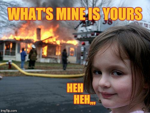 Disaster Girl Meme | WHAT'S MINE IS YOURS HEH             HEH,,, | image tagged in memes,disaster girl | made w/ Imgflip meme maker