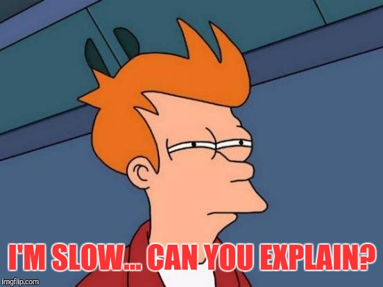 Futurama Fry Meme | I'M SLOW... CAN YOU EXPLAIN? | image tagged in memes,futurama fry | made w/ Imgflip meme maker